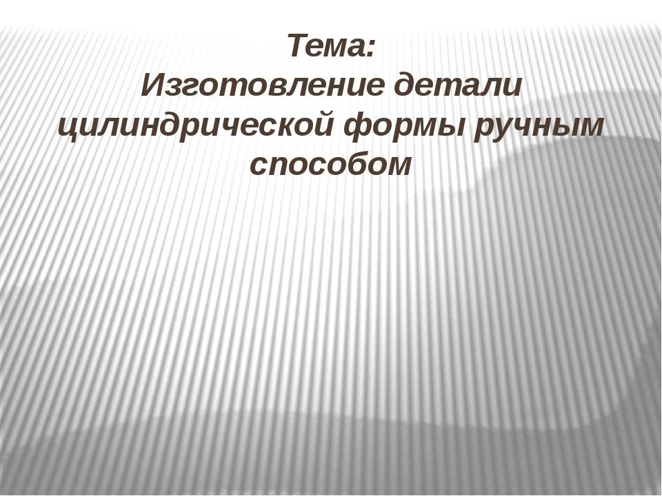 Тема: Изготовление детали цилиндрической формы ручным способом