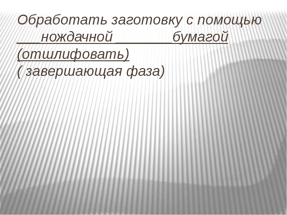 Обработать заготовку с помощью ___нождачной _______бумагой (отшлифовать) ( за...