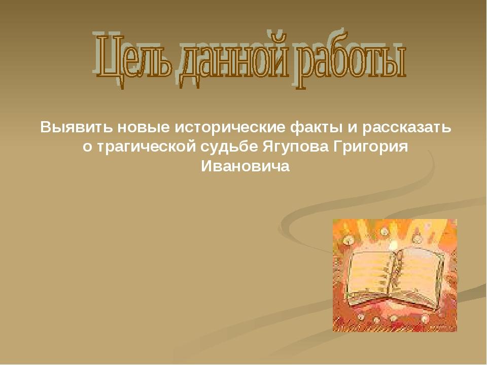 Выявить новые исторические факты и рассказать о трагической судьбе Ягупова Гр...