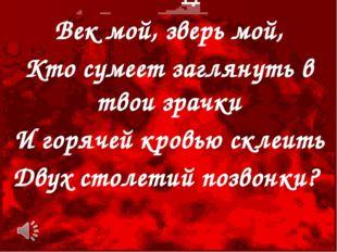 Век мой, зверь мой, Кто сумеет заглянуть в твои зрачки И горячей кровью склеи