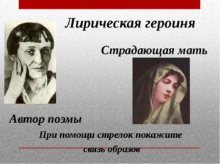 Лирическая героиня Автор поэмы Страдающая мать При помощи стрелок покажите св
