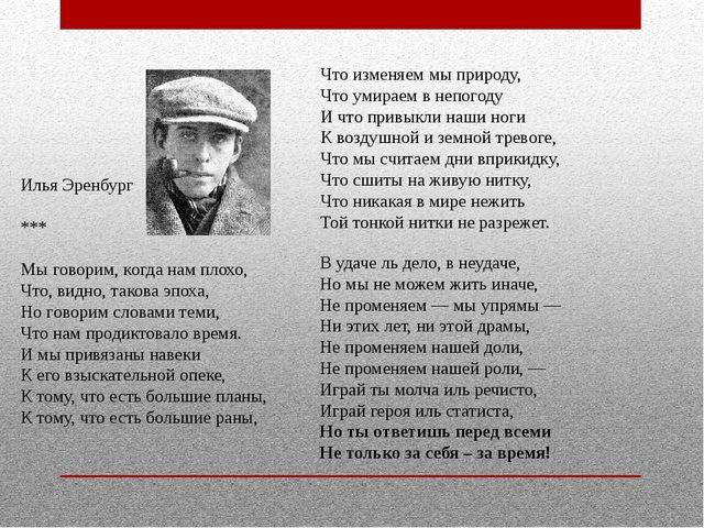 Илья Эренбург *** Мы говорим, когда нам плохо, Что, видно, такова эпоха, Но г...