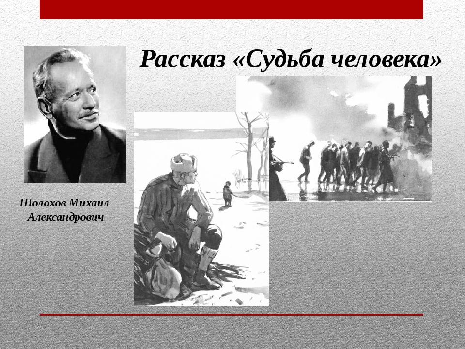 Шолохов Михаил Александрович Рассказ «Судьба человека»