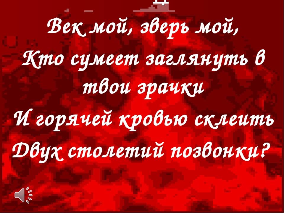 Век мой, зверь мой, Кто сумеет заглянуть в твои зрачки И горячей кровью склеи...