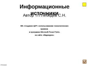 Информационные источники Автор ТП Лебедев С.Н. МК «Создание ЦОР с использован