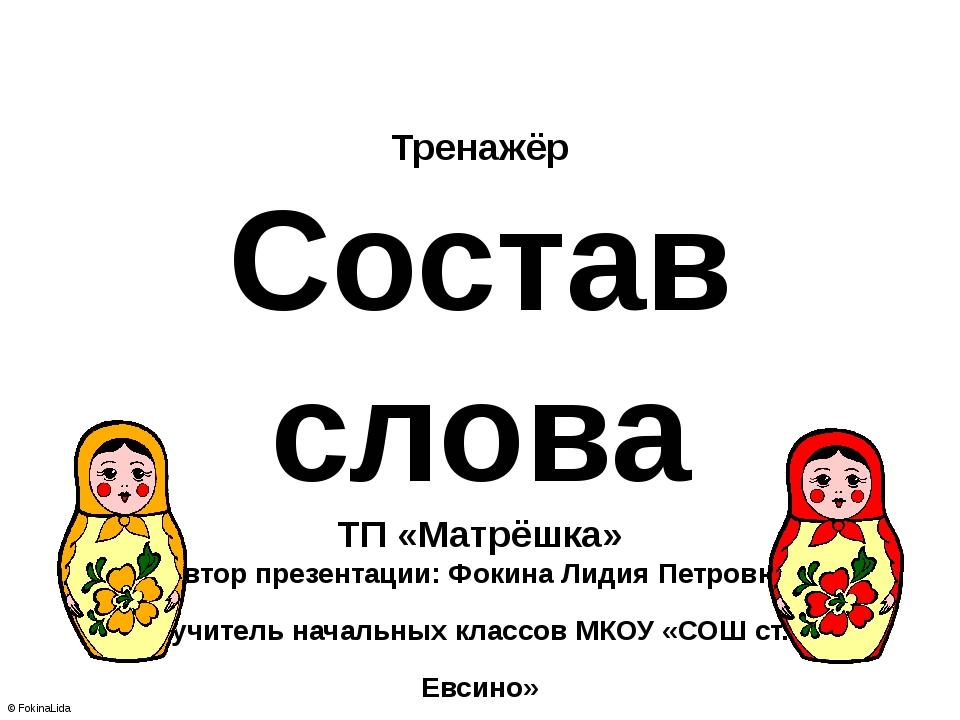 Тренажёр Состав слова ТП «Матрёшка» Автор презентации: Фокина Лидия Петровна,...