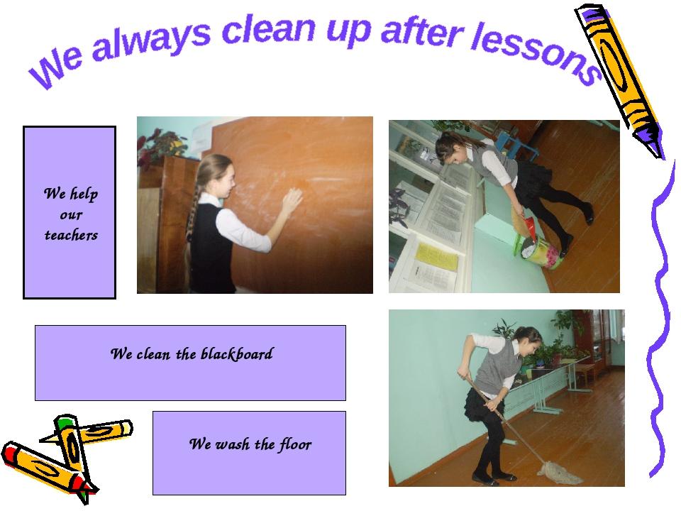 We clean the blackboard We wash the floor We help our teachers