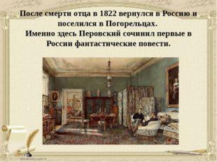 После смерти отца в 1822 вернулся в Россию и поселился в Погорельцах. Именн