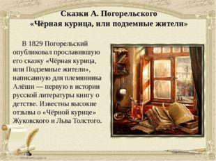 Сказки А. Погорельского «Чёрная курица, или подземные жители» В 1829 Погорел