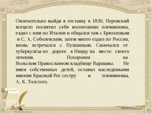 Окончательно выйдя в отставку в 1830, Перовский всецело посвятил себя воспита