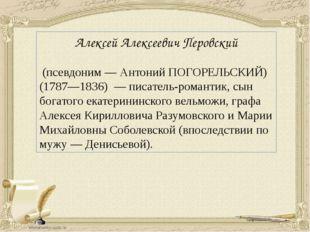 Алексей Алексеевич Перовский (псевдоним — Антоний ПОГОРЕЛЬСКИЙ) (1787—1836)
