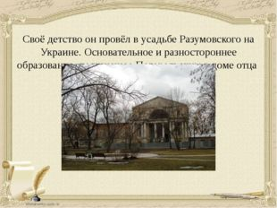 Своё детство он провёл в усадьбе Разумовского на Украине. Основательное и раз