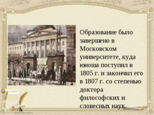 Образование было завершено в Московском университете, куда юноша поступил в 1