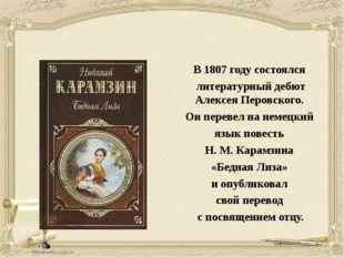 В 1807 году состоялся литературный дебют Алексея Перовского. Он перевел на не