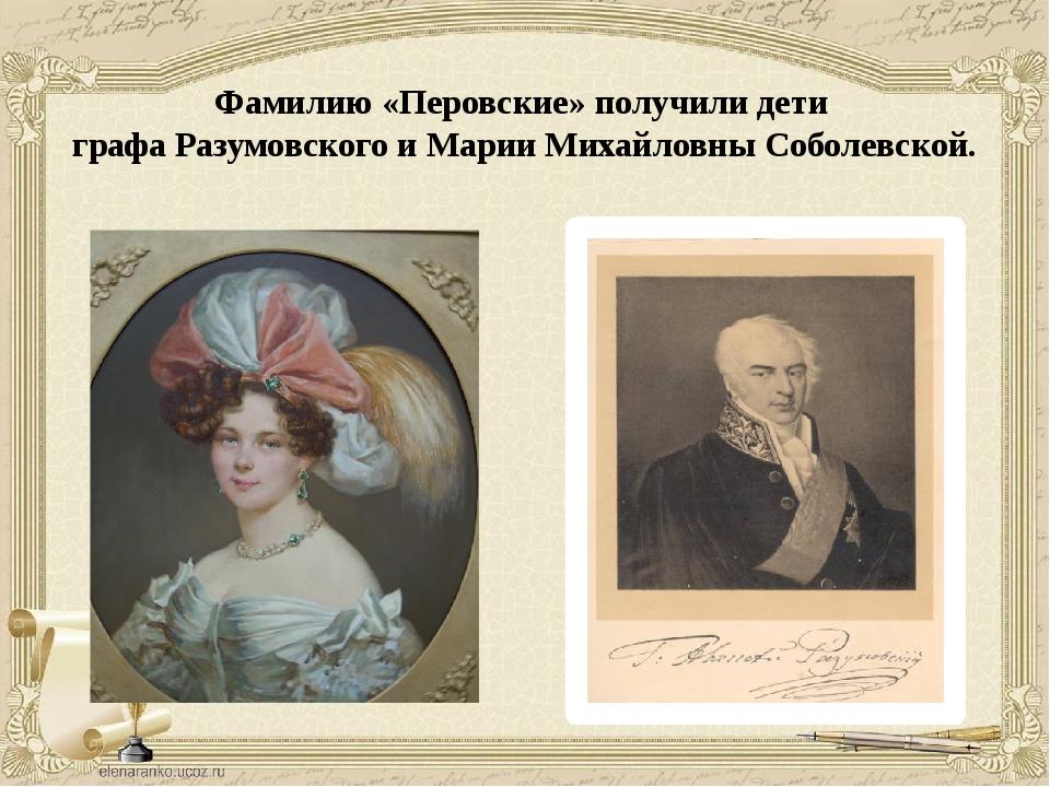 Фамилию «Перовские» получили дети графа Разумовского и Марии Михайловны Собол...