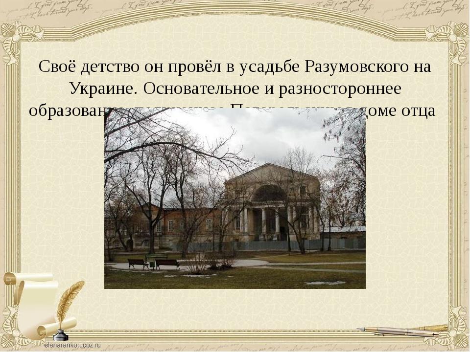 Своё детство он провёл в усадьбе Разумовского на Украине. Основательное и раз...