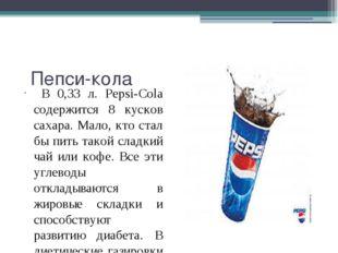 Пепси-кола В 0,33 л. Pepsi-Cola содержится 8 кусков сахара. Мало, кто стал б