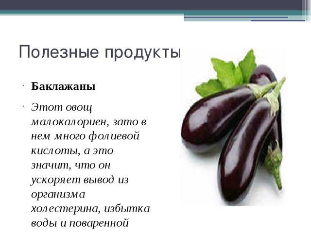 Полезные продукты Баклажаны Этот овощ малокалориен, зато в нем много фолиевой...