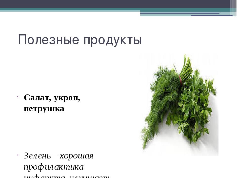Полезные продукты Салат, укроп, петрушка Зелень – хорошая профилактика инфар...