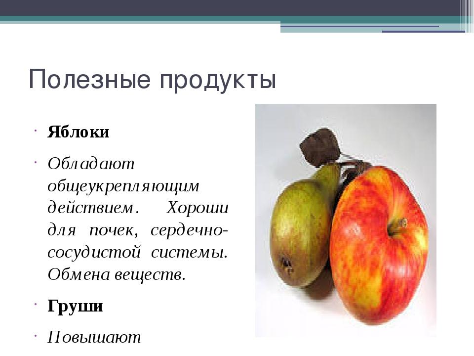 Полезные продукты Яблоки Обладают общеукрепляющим действием. Хороши для почек...