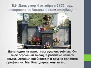 В.И.Даль умер 4 октября в 1872 году, похоронен на Ваганьковском кладбище г. М