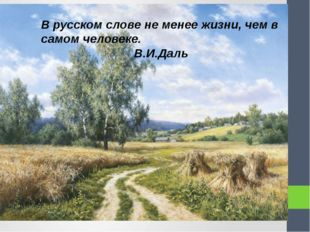 В русском слове не менее жизни, чем в самом человеке. В.И.Даль