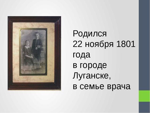 Родился 22 ноября 1801 года в городе Луганске, в семье врача