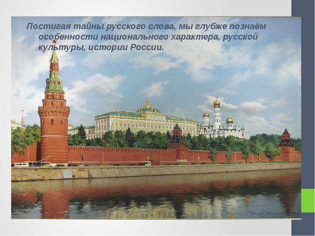 Постигая тайны русского слова, мы глубже познаём особенности национального ха...