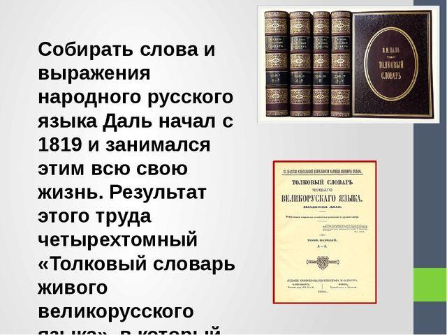 Собирать слова и выражения народного русского языка Даль начал с 1819 и заним...