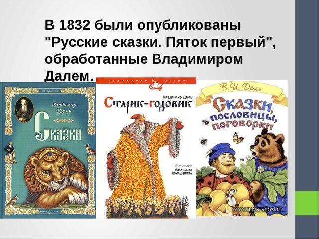 """В 1832 были опубликованы """"Русские сказки. Пяток первый"""", обработанные Владими..."""