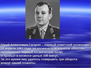Юрий Алексеевич Гагарин – первый советский космонавт. 12 апреля 1961 года на