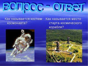 Как называется костюм космонавта? Как называется место старта космического к