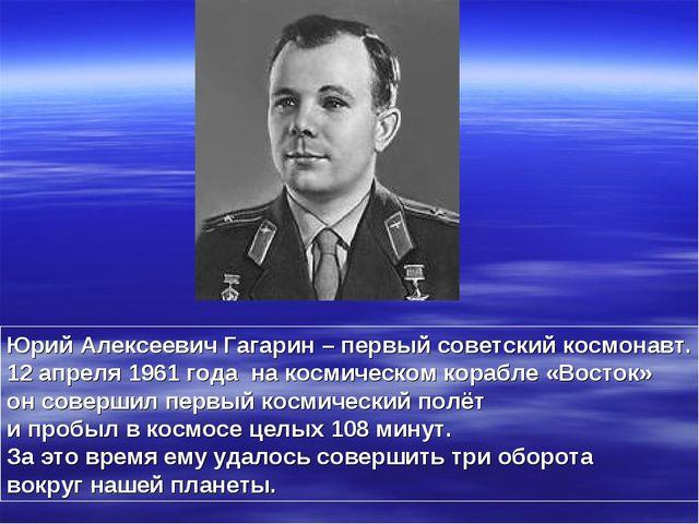 Юрий Алексеевич Гагарин – первый советский космонавт. 12 апреля 1961 года на...