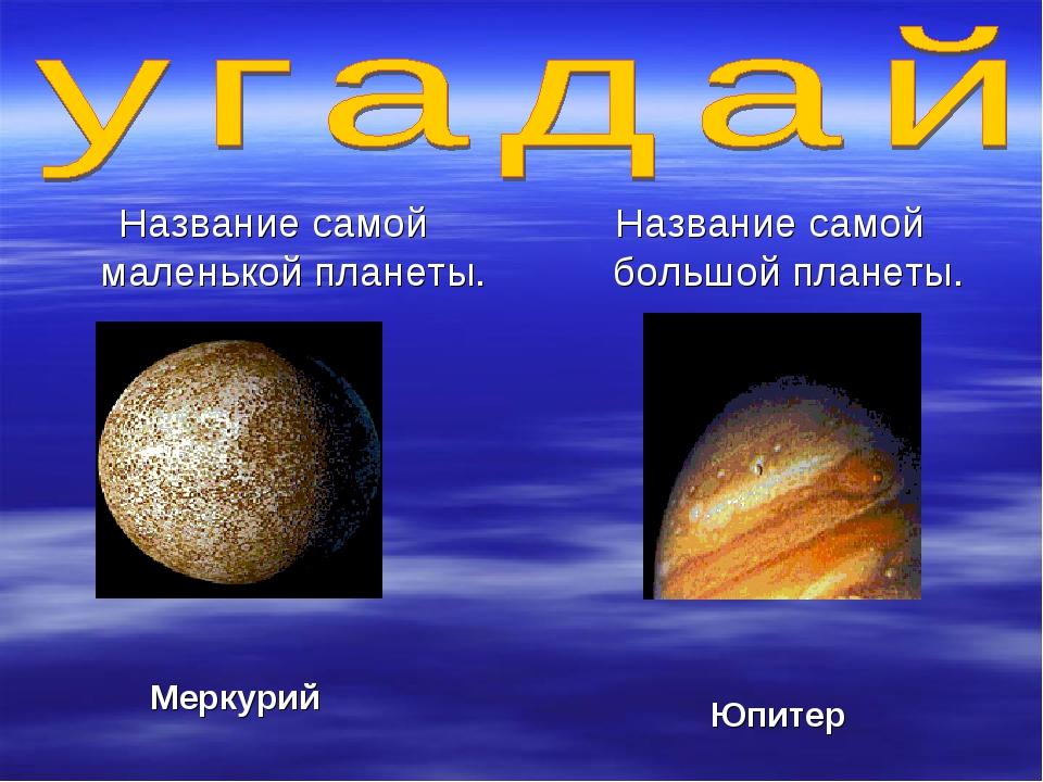 Название самой маленькой планеты. Название самой большой планеты. Меркурий Юп...