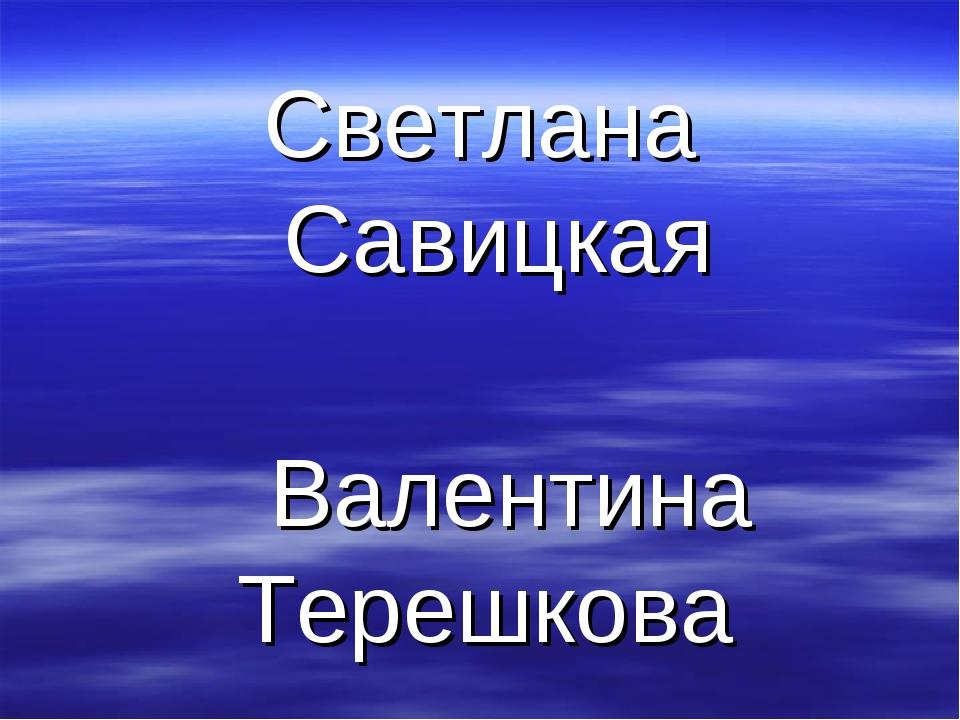 Светлана Савицкая Валентина Терешкова