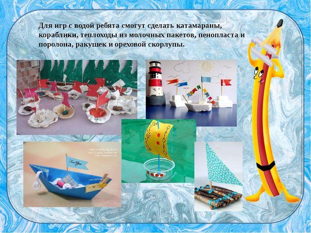 . Для игр с водой ребята смогут сделать катамараны, кораблики, теплоходы из м...