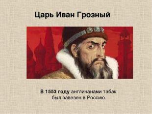 В 1553 году англичанами табак был завезен в Россию. Царь Иван Грозный