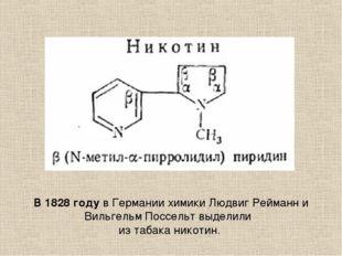 В 1828 году в Германии химики Людвиг Рейманн и Вильгельм Поссельт выделили и