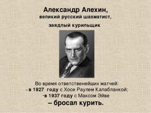 Александр Алехин, великий русский шахматист, заядлый курильщик Во время ответ