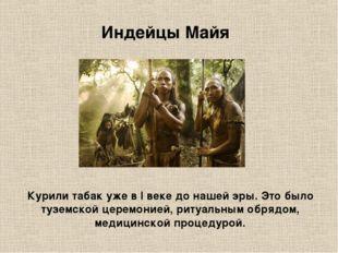 Индейцы Майя Курили табак уже в I веке до нашей эры. Это было туземской церем