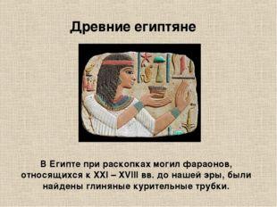 В Египте при раскопках могил фараонов, относящихся к XXI – XVIII вв. до нашей