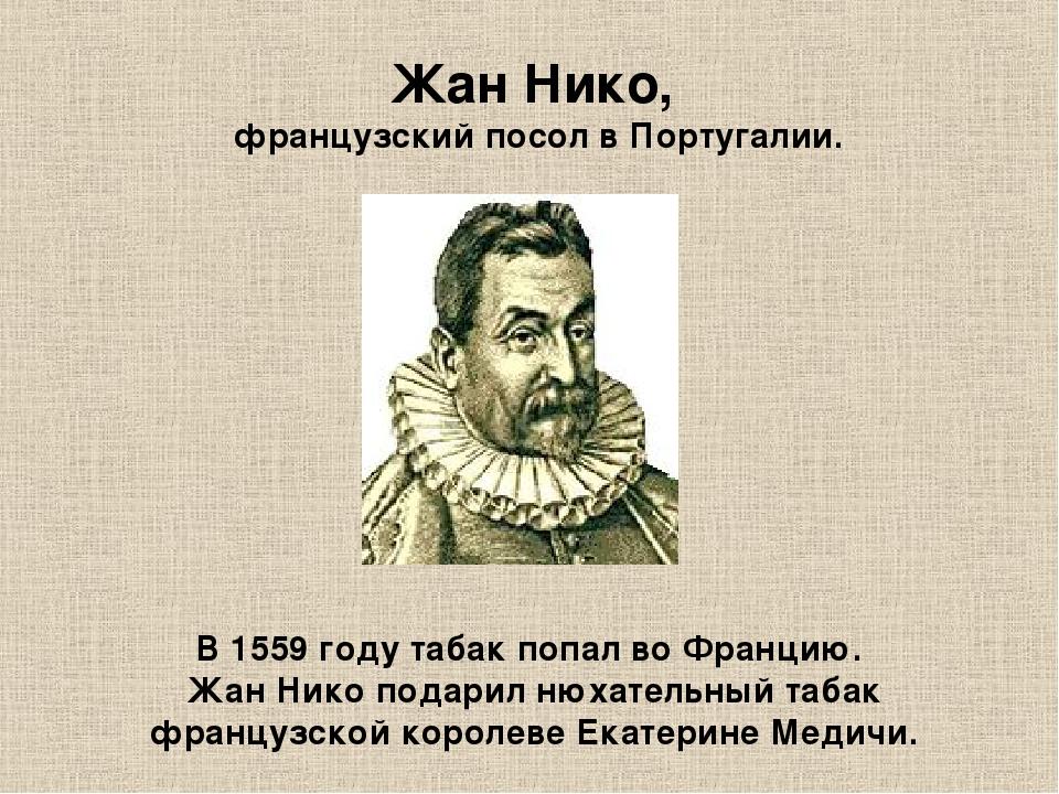 Жан Нико, французский посол в Португалии. В 1559 году табак попал во Францию....