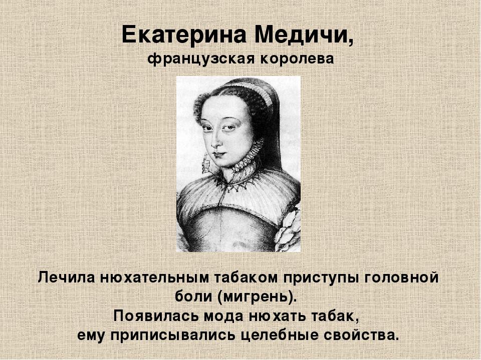 Екатерина Медичи, французская королева Лечила нюхательным табаком приступы го...