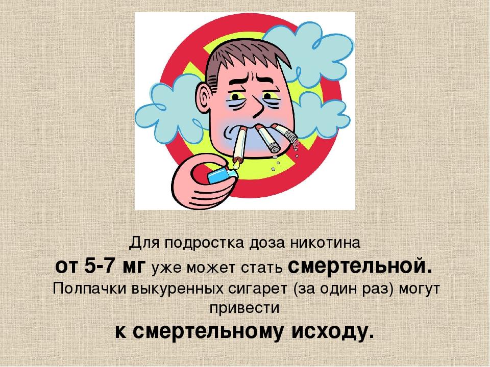 Для подростка доза никотина от 5-7 мг уже может стать смертельной. Полпачки в...