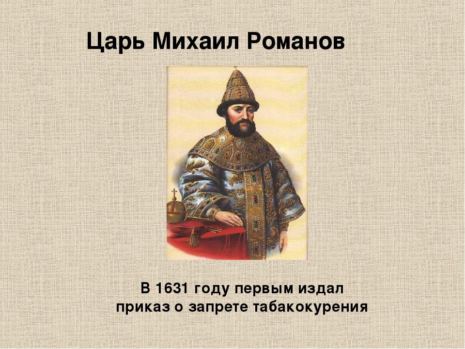 Царь Михаил Романов В 1631 году первым издал приказ о запрете табакокурения