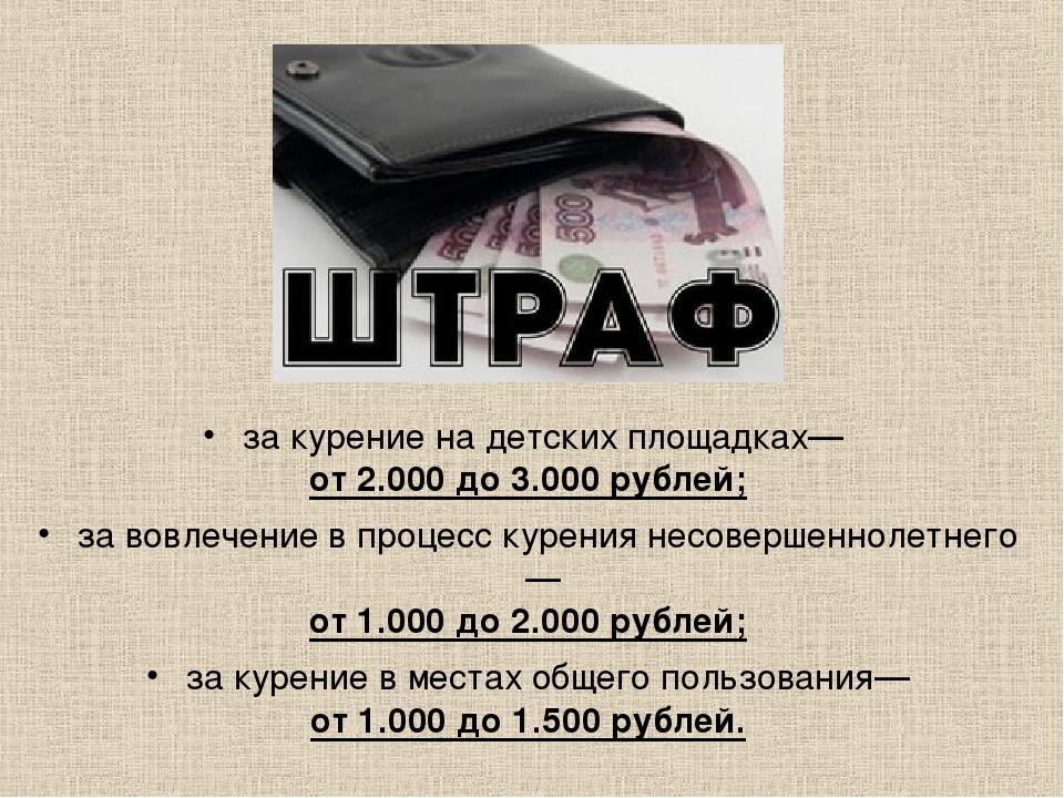 за курение на детских площадках— от 2.000 до 3.000 рублей; за вовлечение в пр...