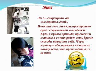 Эмо Эмо– сокращение от «эмоциональный». Понятие эмо очень распространено сре