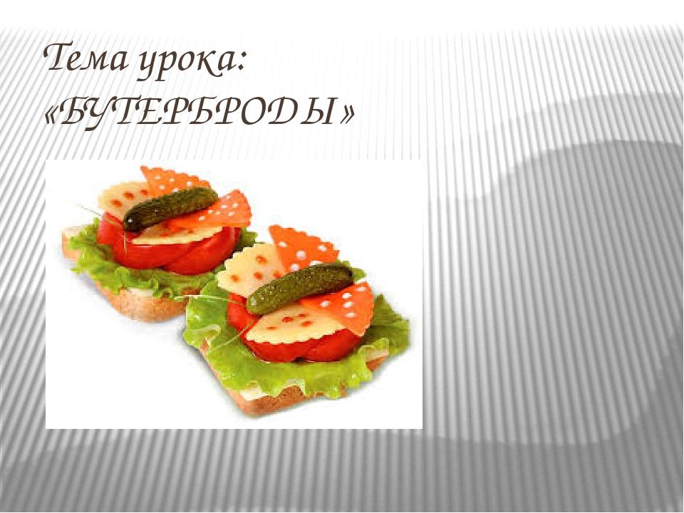 Тема урока: «БУТЕРБРОДЫ» Подготовила: учитель технологии Пономарева Юлия Викт...