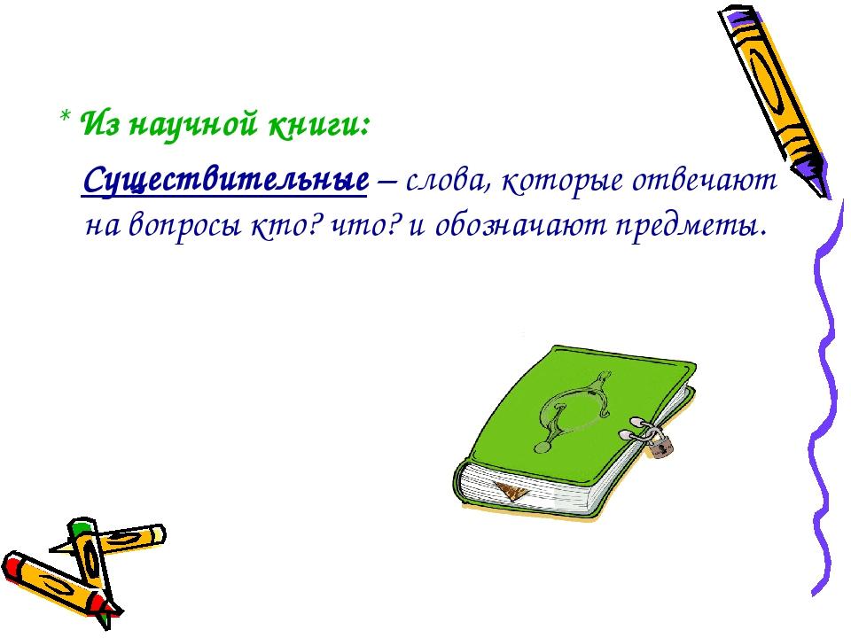 * Из научной книги: Существительные – слова, которые отвечают на вопросы кто...