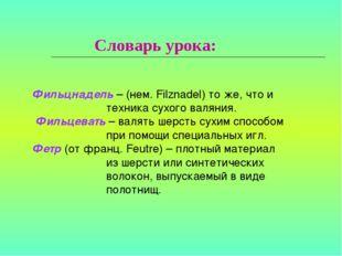 Словарь урока:  Фильцнадель – (нем. Filznadel) то же, что и техника сухого в